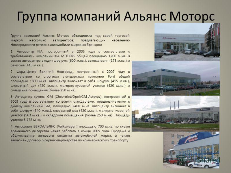 Группа компаний Альянс Моторс Группа компаний Альянс Моторс объединила под своей торговой маркой несколько автоцентров, предлагающих населению Новгородского региона автомобили мировых брендов: 1. Автоцентр KIA, построенный в 2005 году в соответствии
