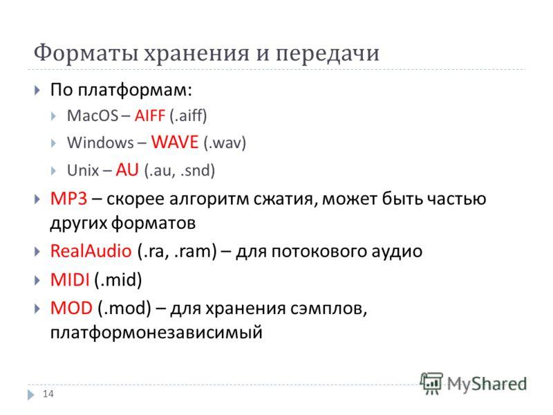 Форматы хранения и передачи По платформам : MacOS – AIFF (.aiff) Windows – WAVE (.wav) Unix – AU (.au,.snd) MP3 – скорее алгоритм сжатия, может быть частью других форматов RealAudio (.ra,.ram) – для потокового аудио MIDI (.mid) MOD (.mod) – для хране