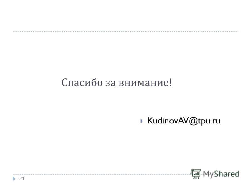Спасибо за внимание ! KudinovAV@tpu.ru 21
