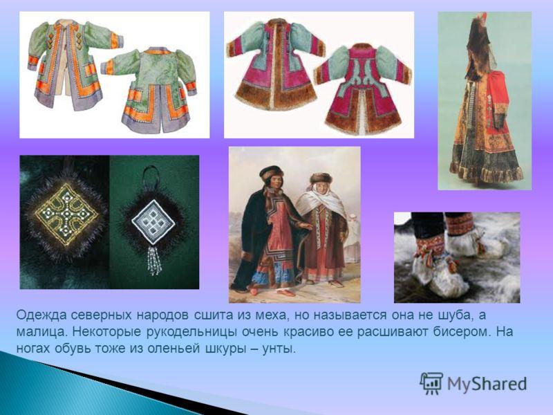 Одежда северных народов сшита из меха, но называется она не шуба, а малица. Некоторые рукодельницы очень красиво ее расшивают бисером. На ногах обувь тоже из оленьей шкуры – унты.