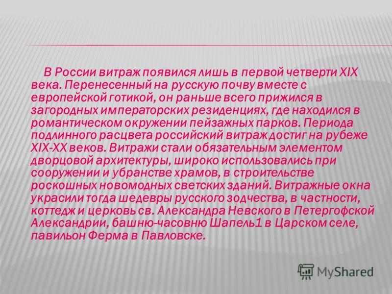 В России витраж появился лишь в первой четверти XIX века. Перенесенный на русскую почву вместе с европейской готикой, он раньше всего прижился в загородных императорских резиденциях, где находился в романтическом окружении пейзажных парков. Периода п