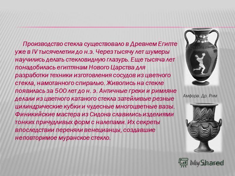 Производство стекла существовало в Древнем Египте уже в IV тысячелетии до н.э. Через тысячу лет шумеры научились делать стекловидную глазурь. Еще тысяча лет понадобилась египтянам Нового Царства для разработки техники изготовления сосудов из цветного
