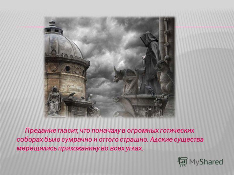 Предание гласит, что поначалу в огромных готических соборах было сумрачно и оттого страшно. Адские существа мерещились прихожанину во всех углах.