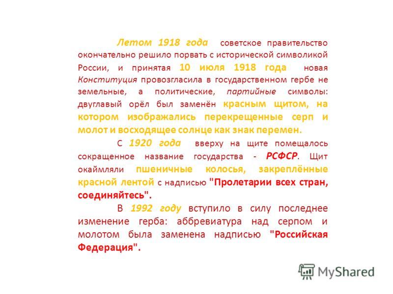 Летом 1918 года советское правительство окончательно решило порвать с исторической символикой России, и принятая 10 июля 1918 года новая Конституция провозгласила в государственном гербе не земельные, а политические, партийные символы: двуглавый орёл