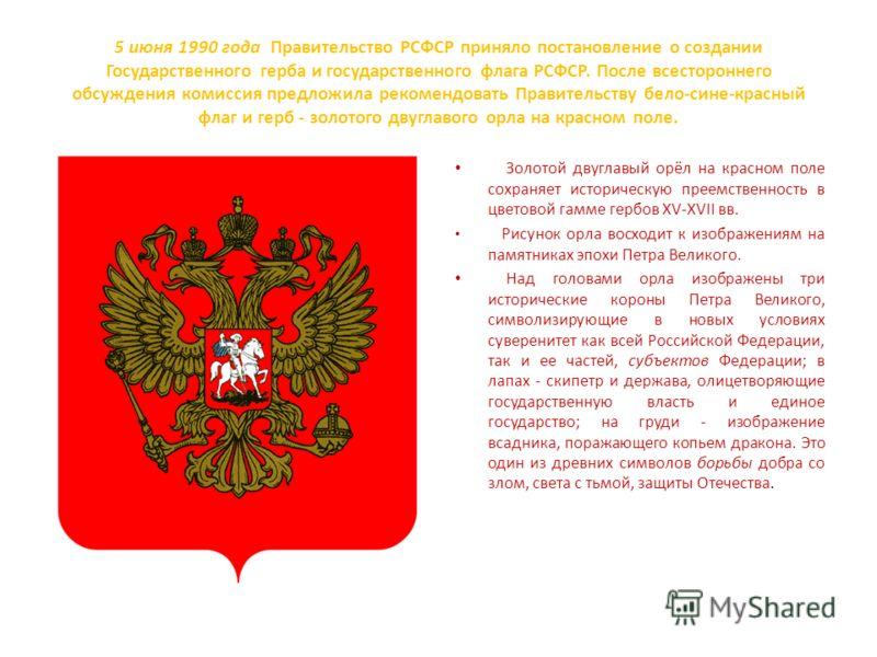 5 июня 1990 года Правительство РСФСР приняло постановление о создании Государственного герба и государственного флага РСФСР. После всестороннего обсуждения комиссия предложила рекомендовать Правительству бело-сине-красный флаг и герб - золотого двугл