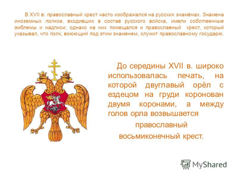 В XVII в. православный крест часто изображался на русских знамёнах. Знамена иноземных полков, входивших в состав русского войска, имели собственные эмблемы и надписи; однако на них помещался и православный крест, который указывал, что полк, воюющий п