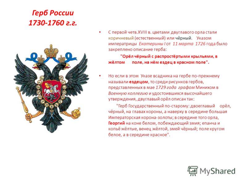 Герб России 1730-1760 г.г. С первой четв.XVIII в. цветами двуглавого орла стали коричневый (естественный) или чёрный. Указом императрицы Екатерины I от 11 марта 1726 года было закреплено описание герба: