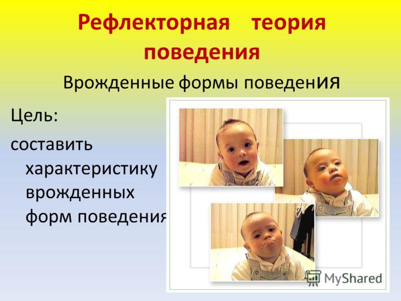Рефлекторная теория поведения Врожденные формы поведен ия Цель: составить характеристику врожденных форм поведения