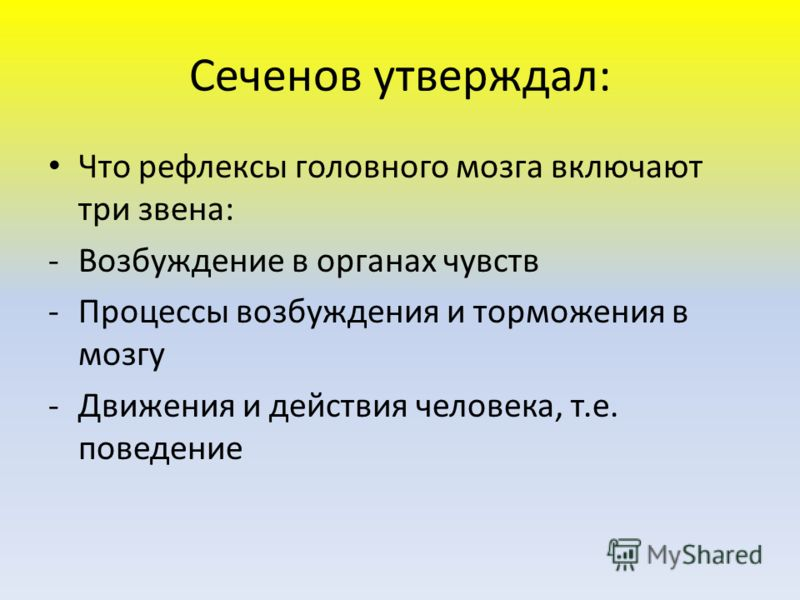 Сеченов утверждал: Что рефлексы головного мозга включают три звена: -Возбуждение в органах чувств -Процессы возбуждения и торможения в мозгу -Движения и действия человека, т.е. поведение