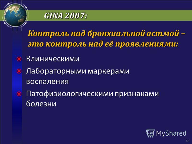 GINA 2007: Клиническими Клиническими Лабораторными маркерами воспаления Лабораторными маркерами воспаления Патофизиологическими признаками болезни Патофизиологическими признаками болезни 52 Контроль над бронхиальной астмой – это контроль над её прояв