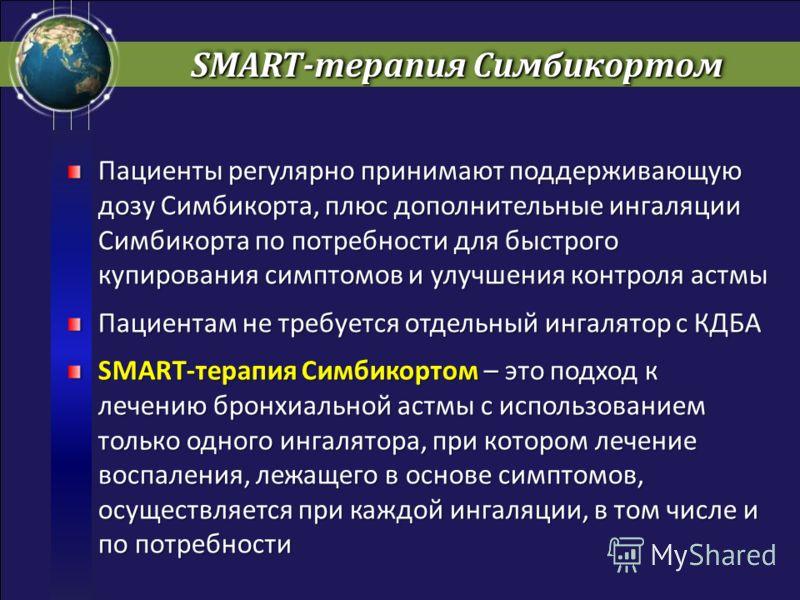 SMART-терапия Симбикортом Пациенты регулярно принимают поддерживающую дозу Симбикорта, плюс дополнительные ингаляции Симбикорта по потребности для быстрого купирования симптомов и улучшения контроля астмы Пациентам не требуется отдельный ингалятор с