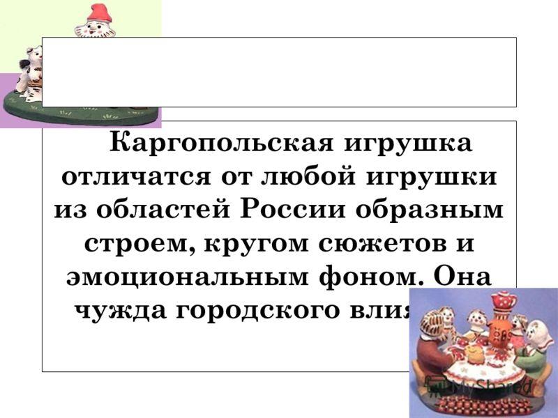 Каргопольская игрушка отличатся от любой игрушки из областей России образным строем, кругом сюжетов и эмоциональным фоном. Она чужда городского влияния.