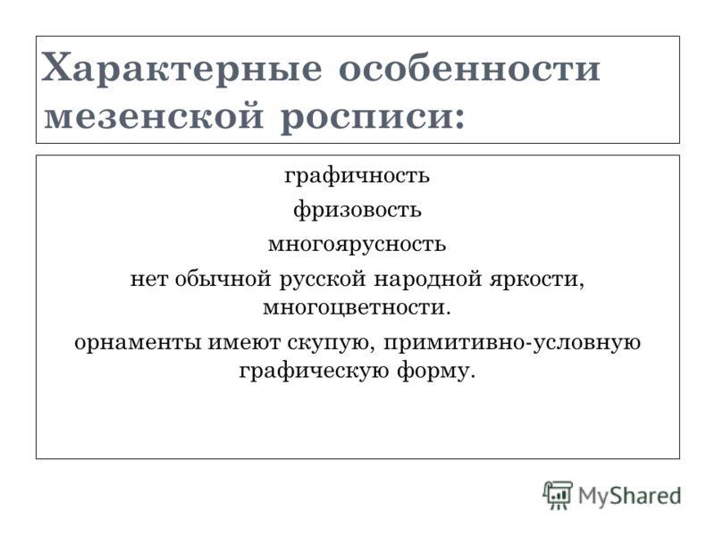 Характерные особенности мезенской росписи: графичность фризовость многоярусность нет обычной русской народной яркости, многоцветности. орнаменты имеют скупую, примитивно-условную графическую форму.