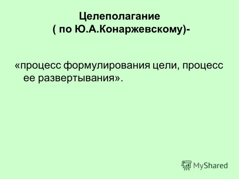 Целеполагание ( по Ю.А.Конаржевскому)- «процесс формулирования цели, процесс ее развертывания».