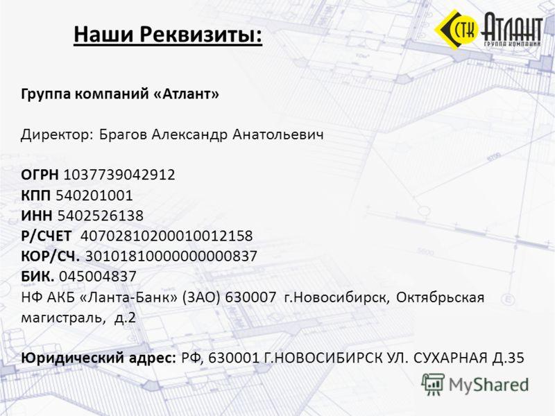 Наши Реквизиты: Группа компаний «Атлант» Директор: Брагов Александр Анатольевич ОГРН 1037739042912 КПП 540201001 ИНН 5402526138 Р/СЧЕТ 40702810200010012158 КОР/СЧ. 30101810000000000837 БИК. 045004837 НФ АКБ «Ланта-Банк» (ЗАО) 630007 г.Новосибирск, Ок
