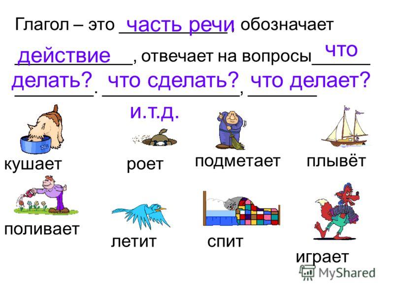 Глагол – это ___________, обозначает ____________, отвечает на вопросы______ ________. ______________, _______ часть речи действие что делать?что сделать?что делает? и.т.д. кушаетроет подметаетплывёт поливает летитспит играет