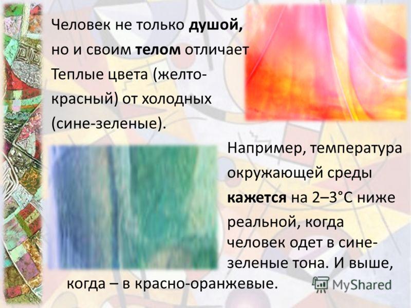 Человек не только душой, но и своим телом отличает Теплые цвета (желто- красный) от холодных (сине-зеленые). Например, температура окружающей среды кажется на 2–3°С ниже реальной, когда человек одет в сине- зеленые тона. И выше, когда – в красно-оран