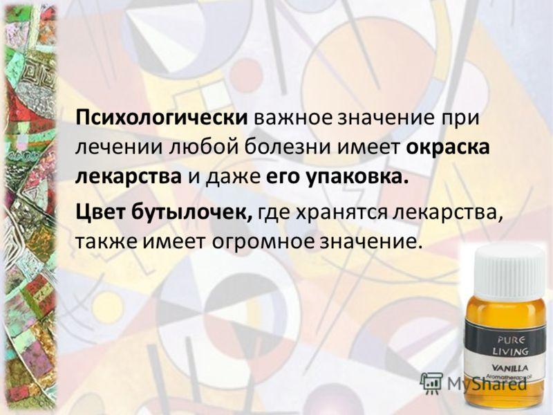 Психологически важное значение при лечении любой болезни имеет окраска лекарства и даже его упаковка. Цвет бутылочек, где хранятся лекарства, также имеет огромное значение.