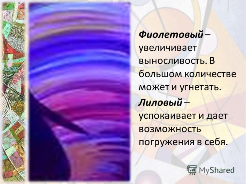 Фиолетовый – увеличивает выносливость. В большом количестве может и угнетать. Лиловый – успокаивает и дает возможность погружения в себя.