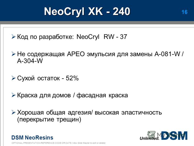 DSM NeoResins OPTIONAL PRESENTATION REFERENCE CODE OR DATE (View Slide Master to edit or delete) 15 NeoCryl EF-1 Окрашенный пигментомNeoCryl EF-1 Твердость по Königс59 Глянец20º-60º55-81 Стойкость к слипанию120 мкм4-5 Развитие стойкости к слипанию 12