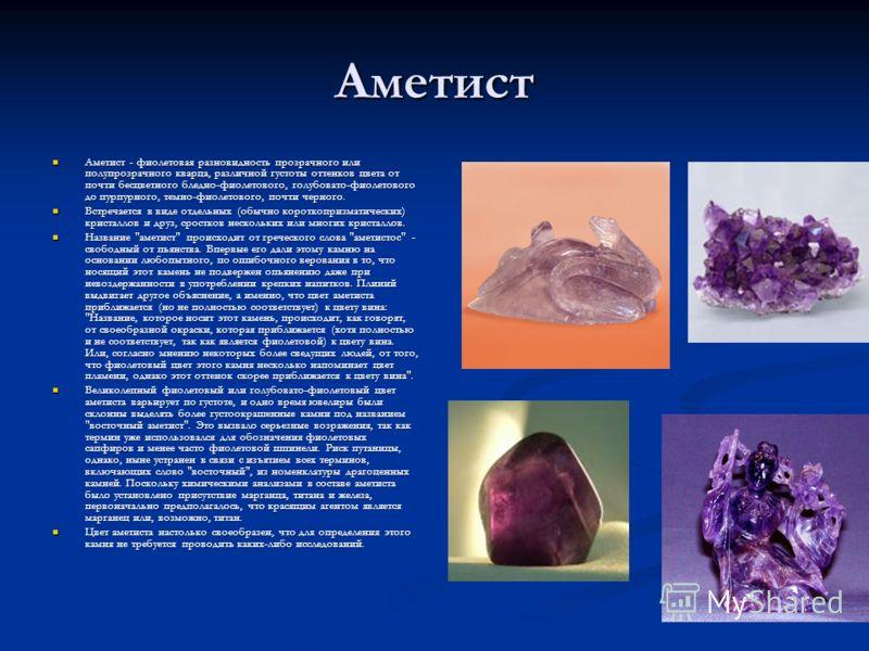 Аметист Аметист - фиолетовая разновидность прозрачного или полупрозрачного кварца, различной густоты оттенков цвета от почти бесцветного бледно-фиолетового, голубовато-фиолетового до пурпурного, темно-фиолетового, почти черного. Аметист - фиолетовая