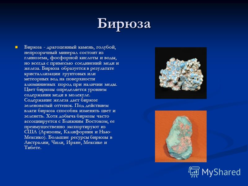 Бирюза Бирюза - драгоценный камень, голубой, непрозрачный минерал состоит из глинозема, фосфорной кислоты и воды, но всегда с примесью соединений меди и железа. Бирюза образуется в результате кристаллизации грунтовых или метеорных вод на поверхности