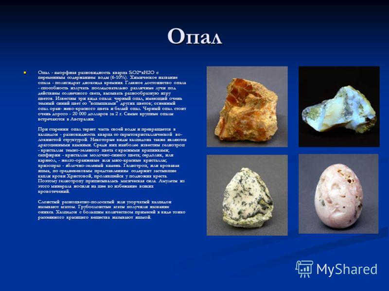 Опал Опал - аморфная разновидность кварца SiO2*xH2O с переменным содержанием воды (6-10%). Химическое название опала - полигидрат диоксида кремния. Главное достоинство опала - способность излучать последовательно различные лучи под действием солнечно