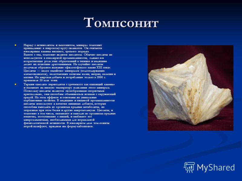 Томпсонит Наряду с актинолитом и амазонитом, минерал томсонит принадлежит к широкому кругу силикатов. Он считается ювелирным камнем низшего, третьего порядка. Вместе с тем, томсонит является цеолитом. Обычно цеолиты не используются в ювелирной промыш