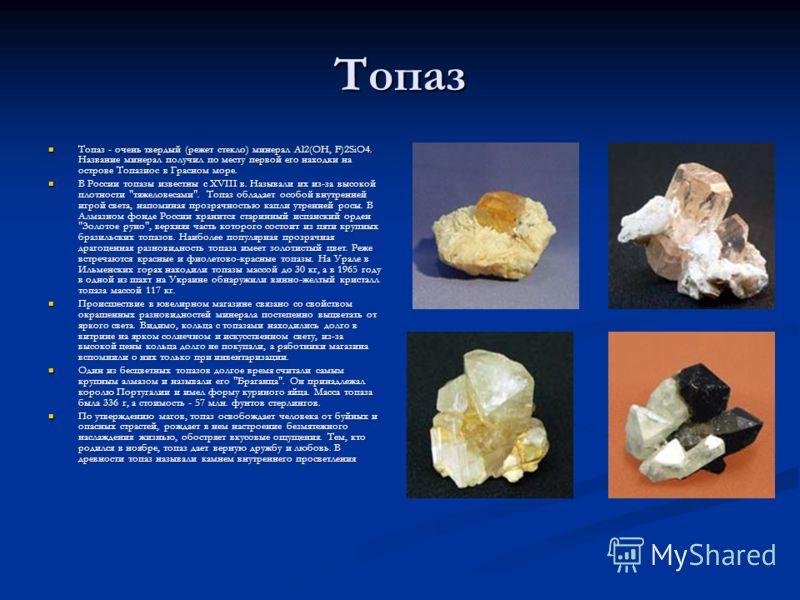 Топаз Топаз - очень твердый (режет стекло) минерал Al2(OH, F)2SiO4. Название минерал получил по месту первой его находки на острове Топазиос в Грасном море. Топаз - очень твердый (режет стекло) минерал Al2(OH, F)2SiO4. Название минерал получил по мес