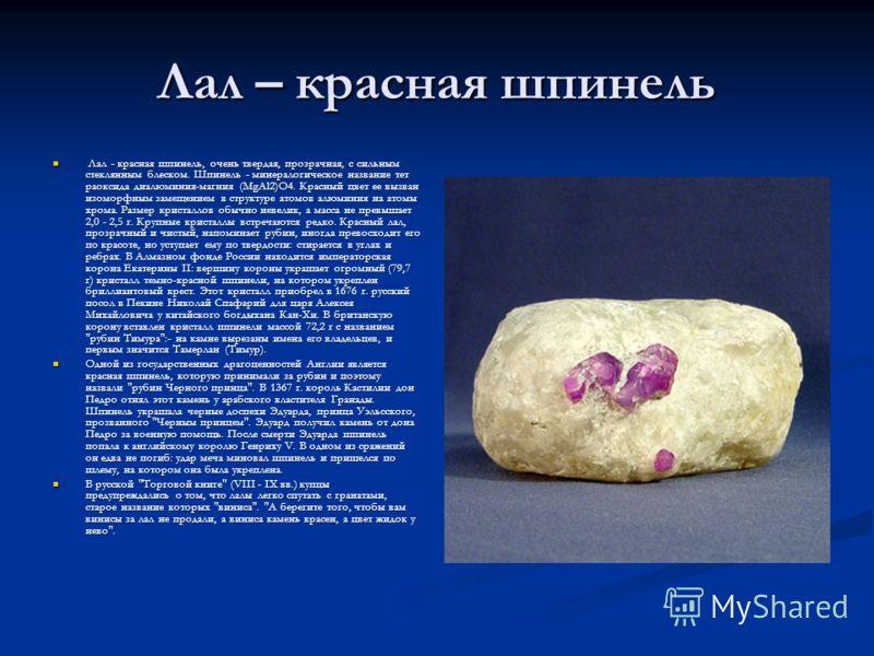 Лал – красная шпинель Лал - красная шпинель, очень твердая, прозрачная, с сильным стеклянным блеском. Шпинель - минералогическое название тет раоксида диалюминия-магния (MgAl2)O4. Красный цвет ее вызван изоморфным замещением в структуре атомов алюмин