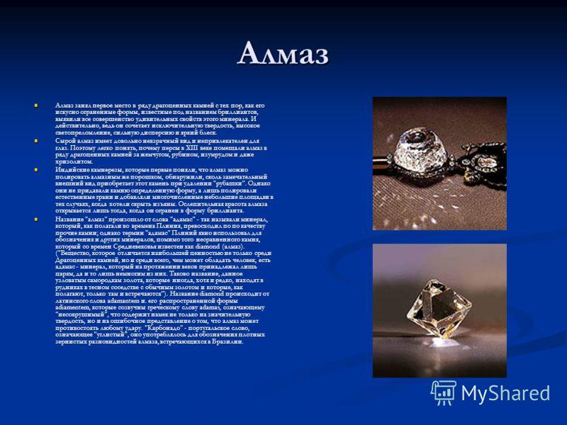 Алмаз Алмаз занял первое место в ряду драгоценных камней с тех пор, как его искусно ограненные формы, известные под названием бриллиантов, выявили все совершенство удивительных свойств этого минерала. И действительно, ведь он сочетает исключительную