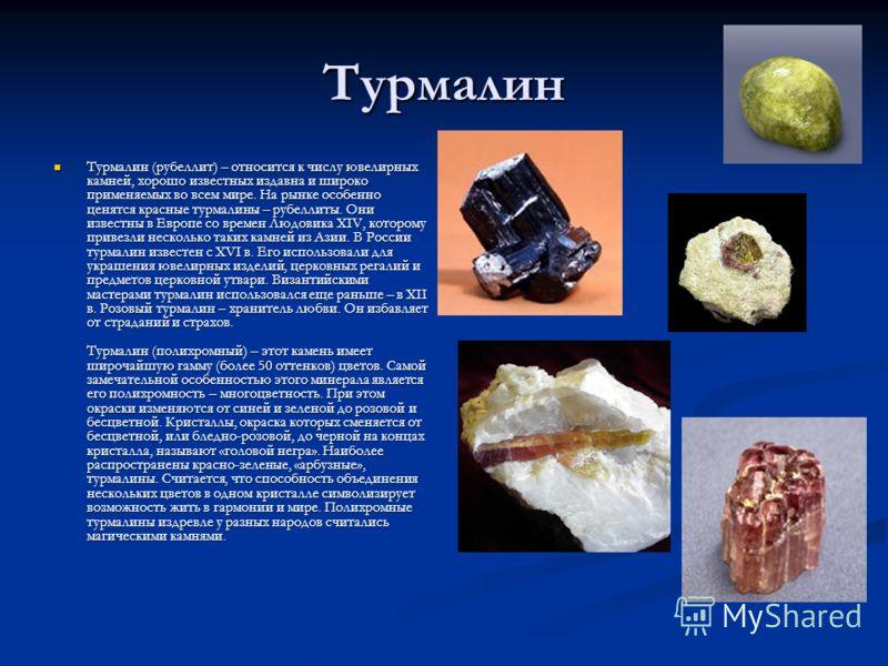 Турмалин Турмалин (рубеллит) – относится к числу ювелирных камней, хорошо известных издавна и широко применяемых во всем мире. На рынке особенно ценятся красные турмалины – рубеллиты. Они известны в Европе со времен Людовика XIV, которому привезли не