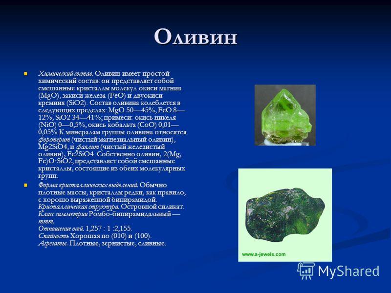 Оливин Химический состав. Оливин имеет простой химический состав: он представляет собой смешанные кристаллы молекул окиси магния (MgO), закиси железа (FeO) и двуокиси кремния (SiO2). Состав оливина колеблется в следующих пределах: MgO 5045%, FeO 8 12