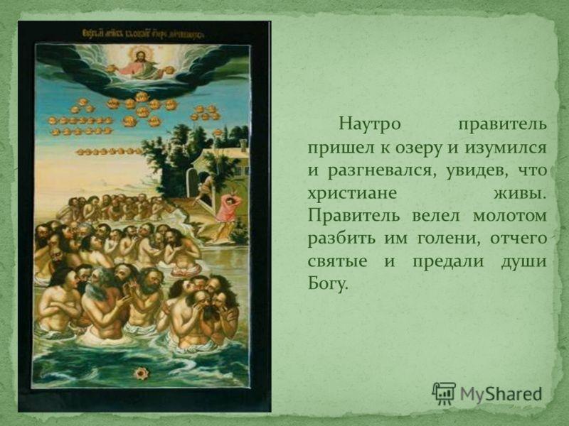 Наутро правитель пришел к озеру и изумился и разгневался, увидев, что христиане живы. Правитель велел молотом разбить им голени, отчего святые и предали души Богу.