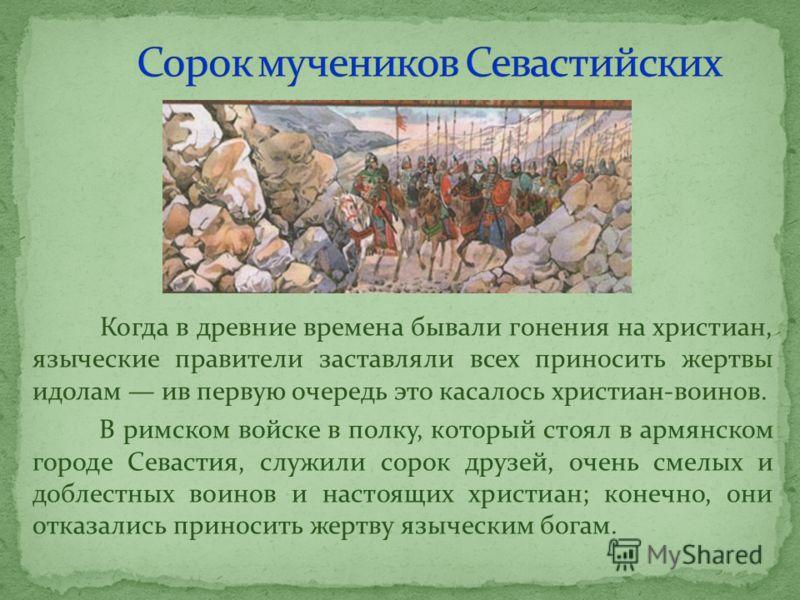 Когда в древние времена бывали гонения на христиан, языческие правители заставляли всех приносить жертвы идолам ив первую очередь это касалось христиан-воинов. В римском войске в полку, который стоял в армянском городе Севастия, служили сорок друзей,