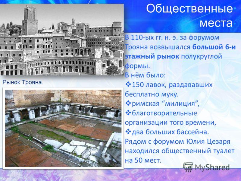 Общественные места Рынок Трояна. В 110-ых гг. н. э. за форумом Трояна возвышался большой 6-и этажный рынок полукруглой формы. В нём было: 150 лавок, раздававших бесплатно муку. римская милиция, благотворительные организации того времени, два больших