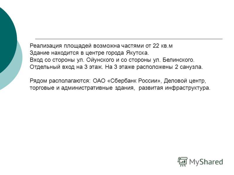Реализация площадей возможна частями от 22 кв.м Здание находится в центре города Якутска. Вход со стороны ул. Ойунского и со стороны ул. Белинского. Отдельный вход на 3 этаж. На 3 этаже расположены 2 санузла. Рядом располагаются: ОАО «Сбербанк России