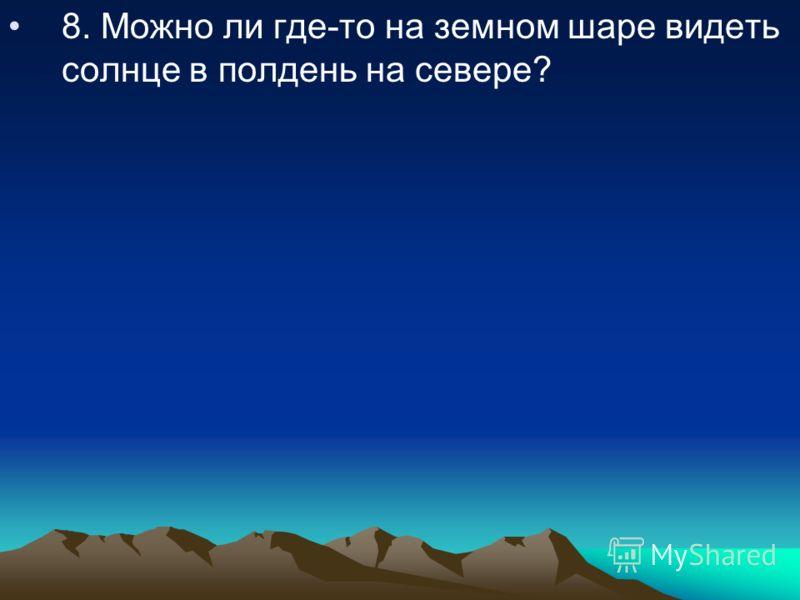 8. Можно ли где-то на земном шаре видеть солнце в полдень на севере?