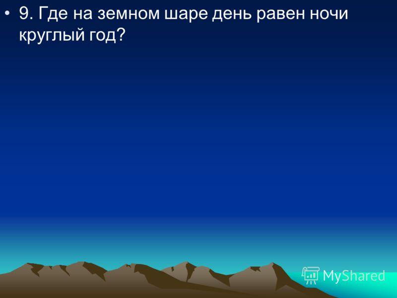 9. Где на земном шаре день равен ночи круглый год?
