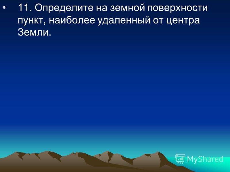 11. Определите на земной поверхности пункт, наиболее удаленный от центра Земли.