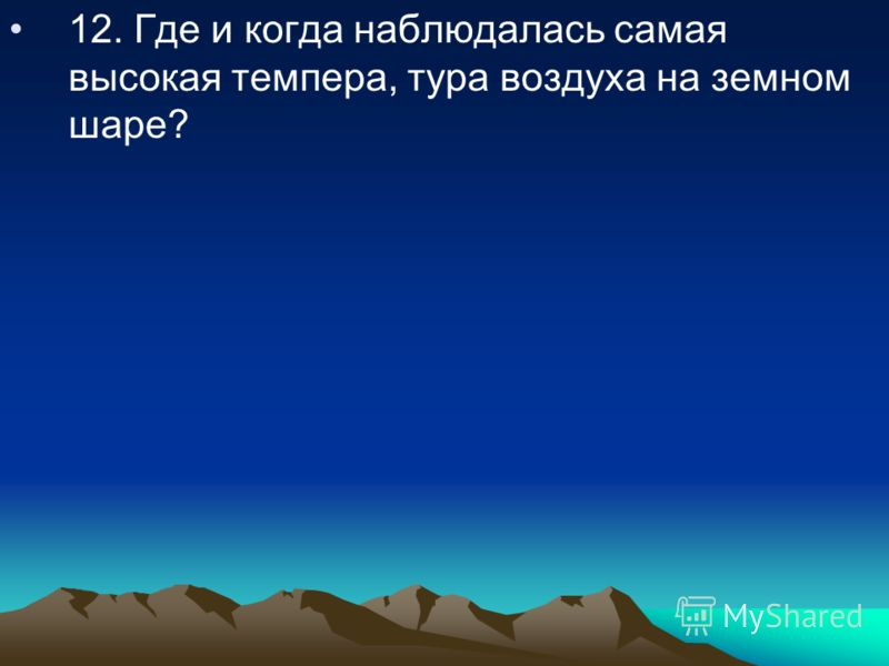 12. Где и когда наблюдалась самая высокая темпера, тура воздуха на земном шаре?