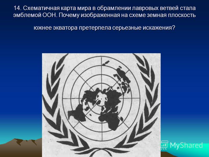 14. Схематичная карта мира в обрамлении лавровых ветвей стала эмблемой ООН. Почему изображенная на схеме земная плоскость южнее экватора претерпела серьезные искажения?