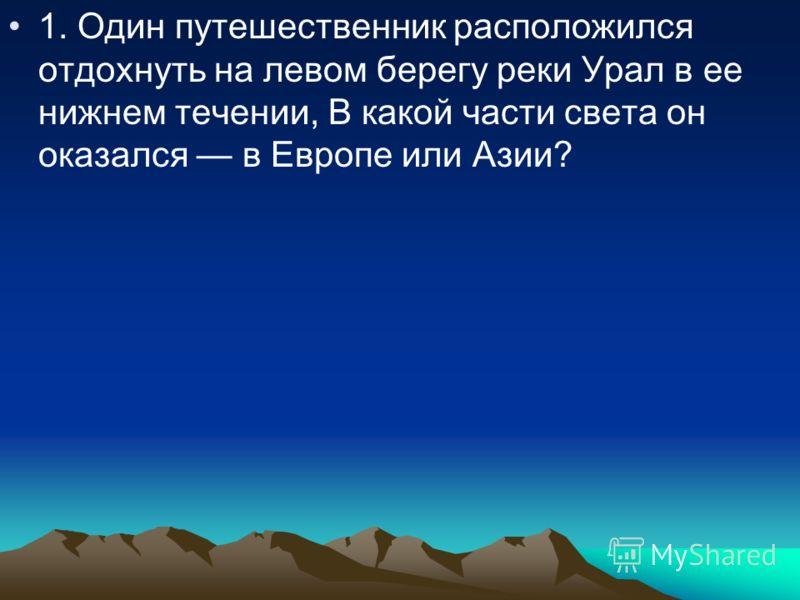 1. Один путешественник расположился отдохнуть на левом берегу реки Урал в ее нижнем течении, В какой части света он оказался в Европе или Азии?