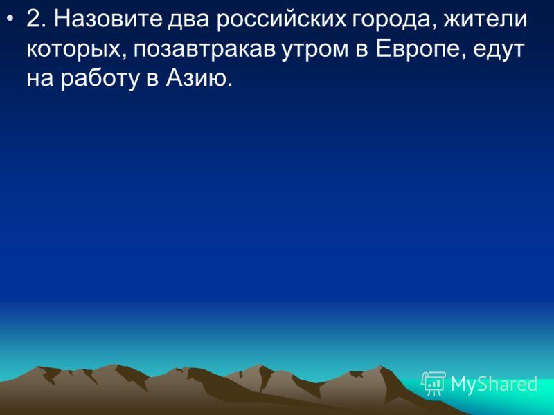 2. Назовите два российских города, жители которых, позавтракав утром в Европе, едут на работу в Азию.