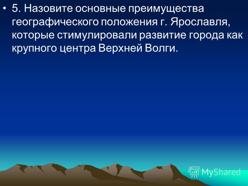 5. Назовите основные преимущества географического положения г. Ярославля, которые стимулировали развитие города как крупного центра Bepxней Волги.