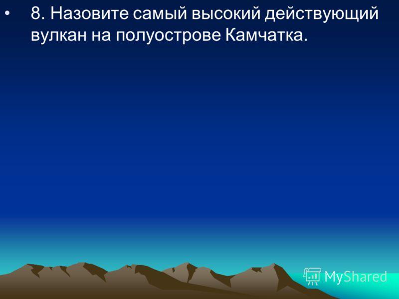 8. Назовите самый высокий действующий вулкан на полуострове Камчатка.