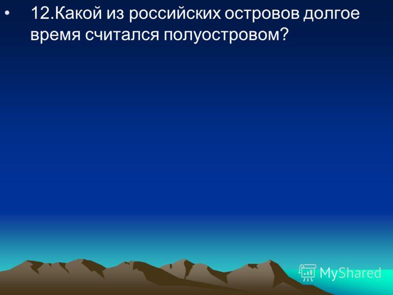 12.Какой из российских островов долгое время считался полуостровом?