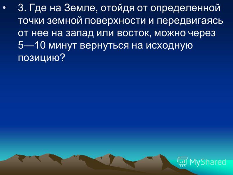 3. Где на Земле, отойдя от определенной точки земной поверхности и передвигаясь от нее на запад или восток, можно через 510 минут вернуться на исходную позицию?