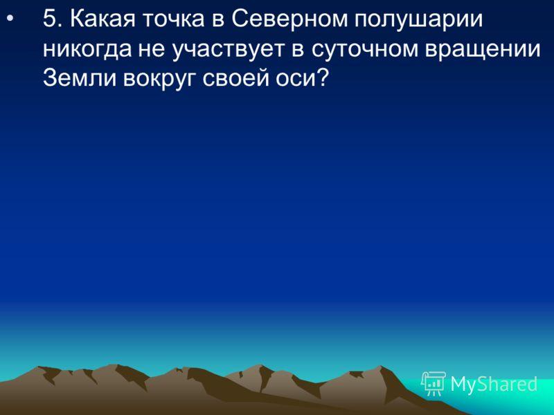 5. Какая точка в Северном полушарии никогда не участвует в суточном вращении Земли вокруг своей оси?