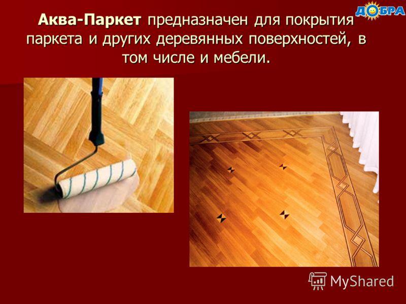 Аква-Паркет предназначен для покрытия паркета и других деревянных поверхностей, в том числе и мебели.